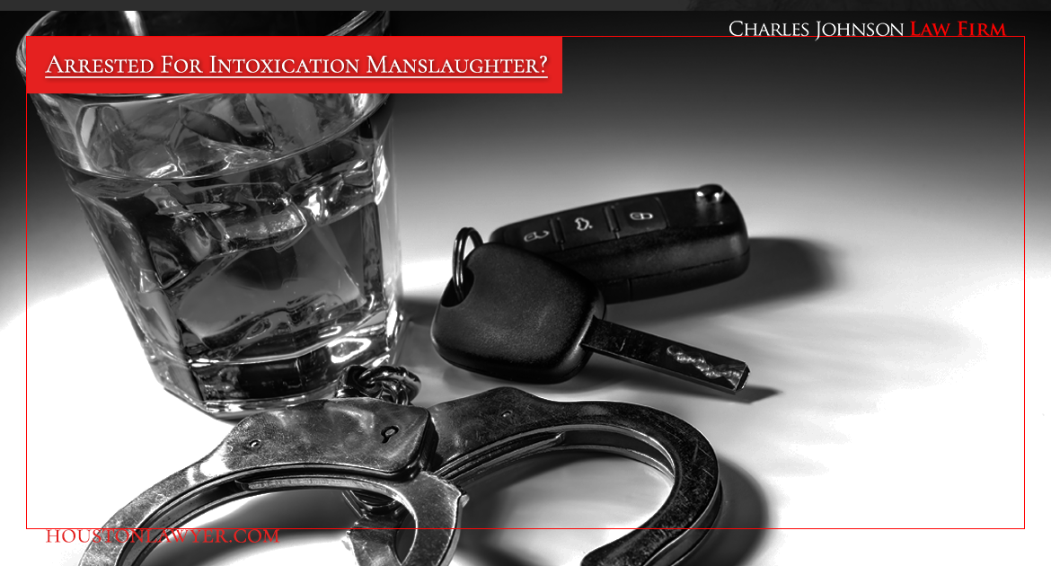 Houston Criminal Lawyer: Arrested For Intoxication Manslaughter?